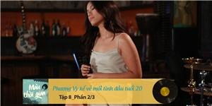 Màu thời gian | Tập 8 _ Phương Vy kể về mối tình đầu tuổi 20 (2/3)